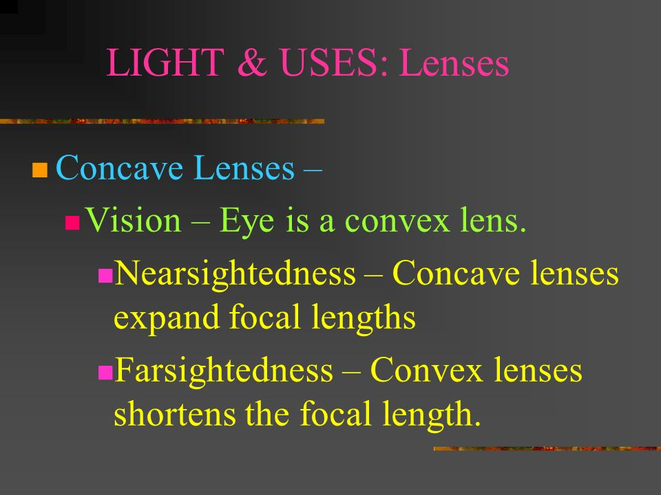 LIGHT & USES: Lenses Concave Lenses – Vision – Eye is a convex lens.