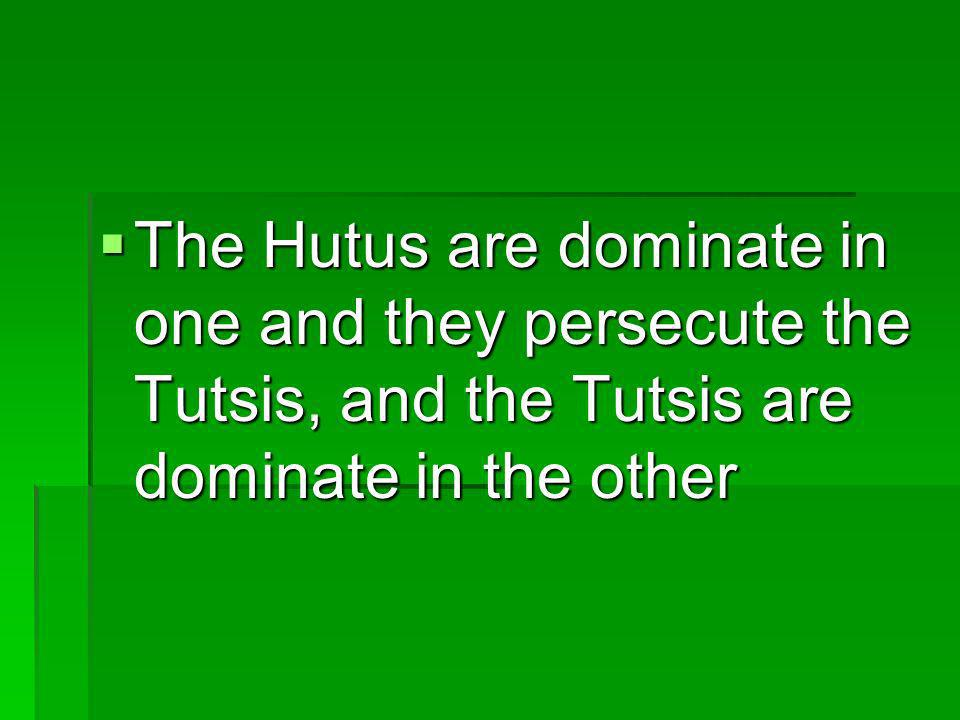 The Hutus are dominate in one and they persecute the Tutsis, and the Tutsis are dominate in the other
