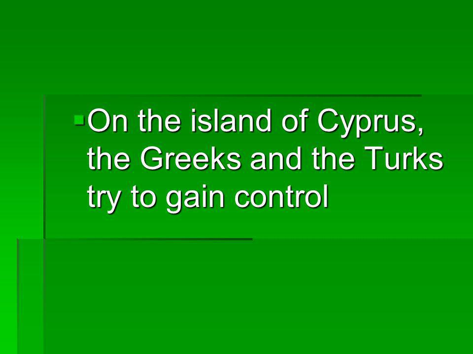 On the island of Cyprus, the Greeks and the Turks try to gain control