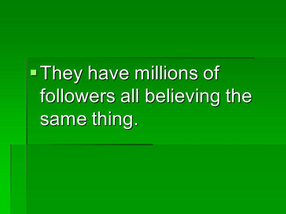 They have millions of followers all believing the same thing.