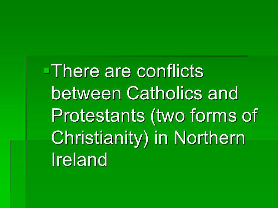 There are conflicts between Catholics and Protestants (two forms of Christianity) in Northern Ireland
