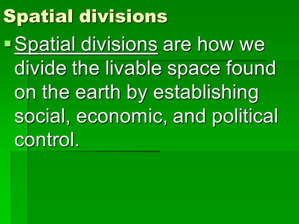 Spatial divisions Spatial divisions are how we divide the livable space found on the earth by establishing social, economic, and political control.