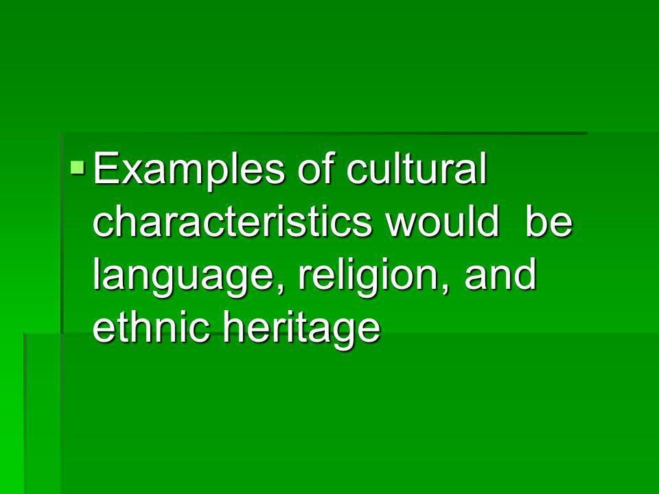 Examples of cultural characteristics would be language, religion, and ethnic heritage