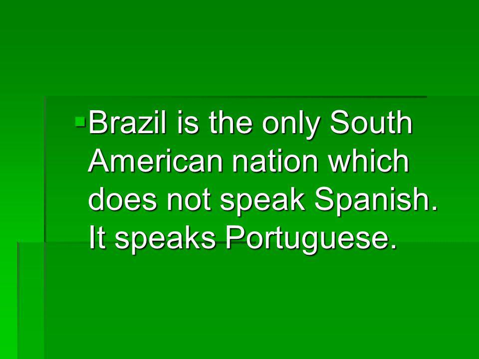 Brazil is the only South American nation which does not speak Spanish