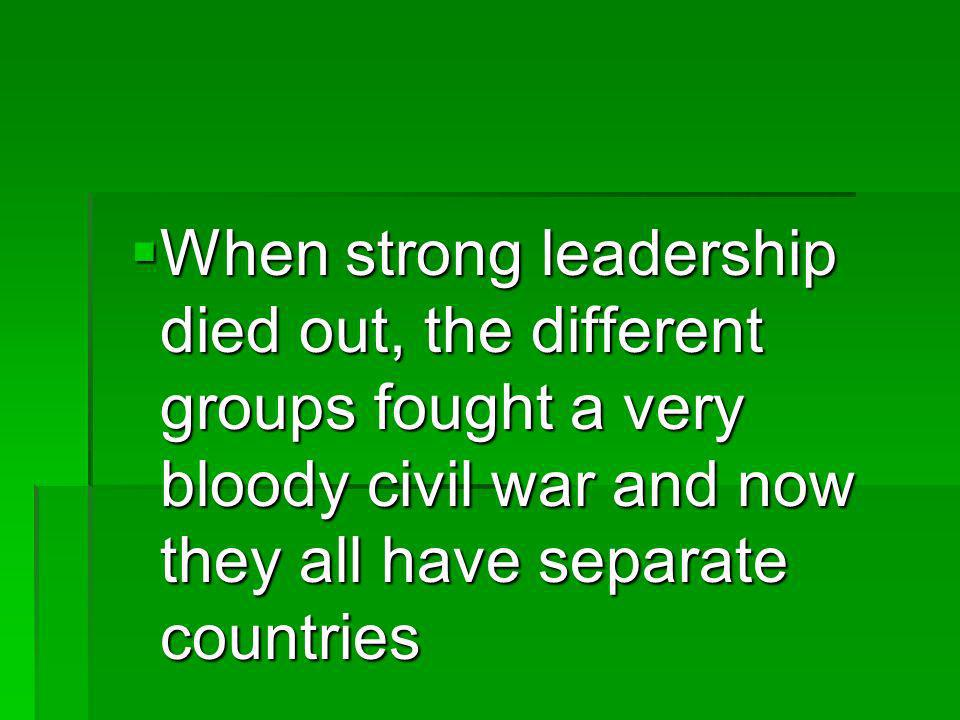 When strong leadership died out, the different groups fought a very bloody civil war and now they all have separate countries