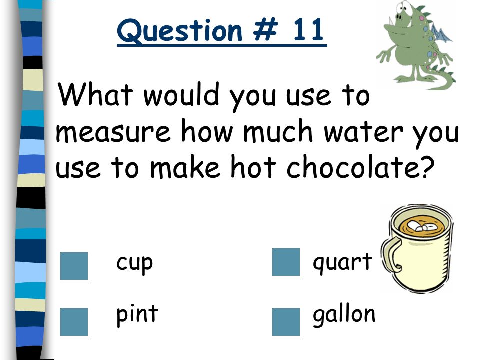 Question # 11 What would you use to measure how much water you use to make hot chocolate cup. quart.