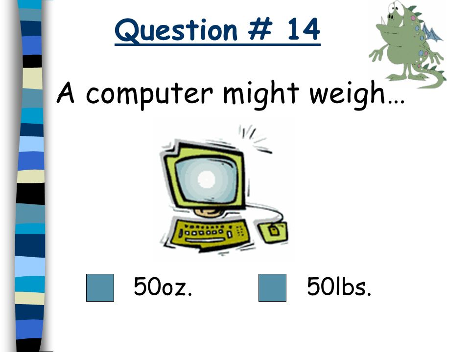 A computer might weigh…