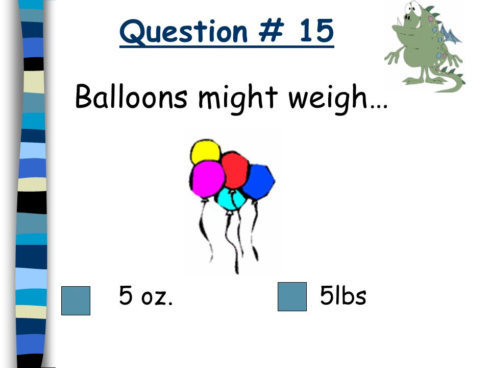 Question # 15 Balloons might weigh… 5 oz. 5lbs