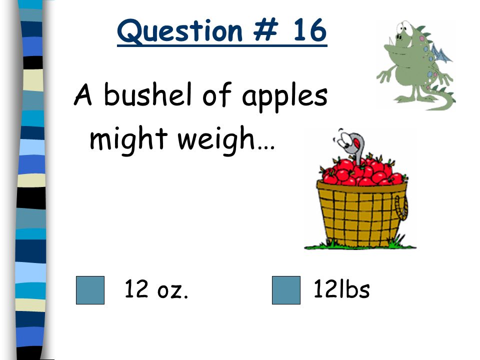 Question # 16 A bushel of apples might weigh… 12 oz. 12lbs