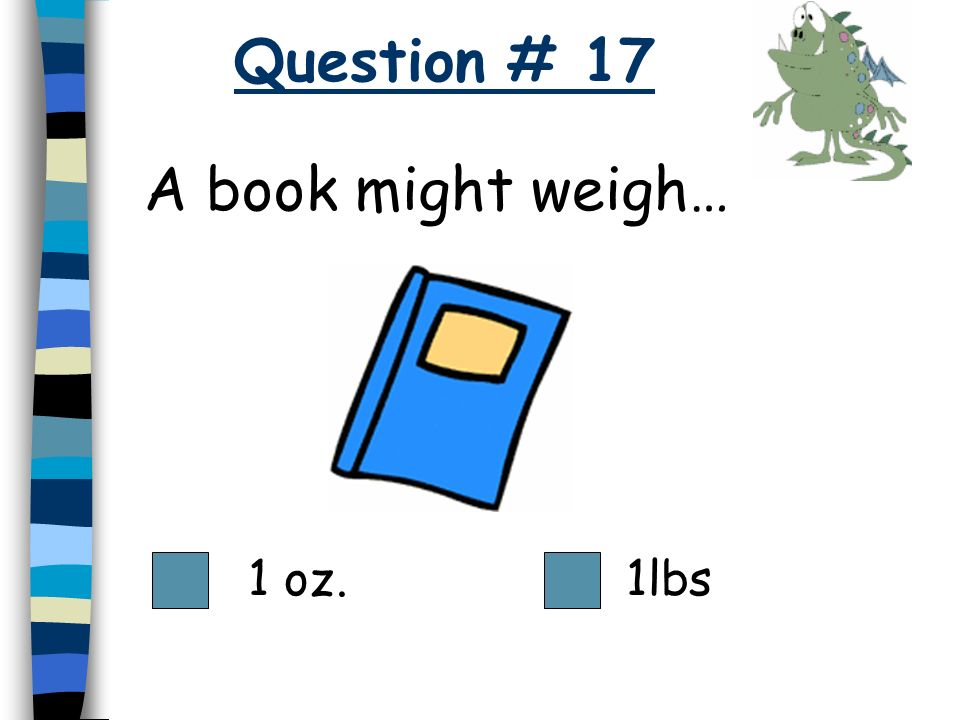 Question # 17 A book might weigh… 1 oz. 1lbs