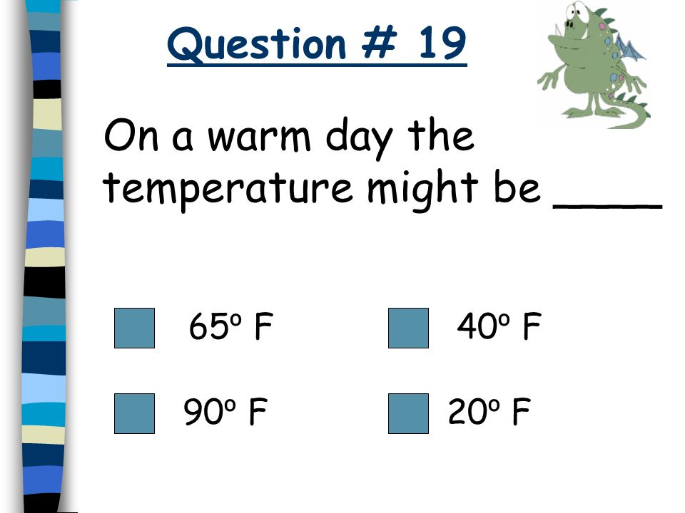 On a warm day the temperature might be ____