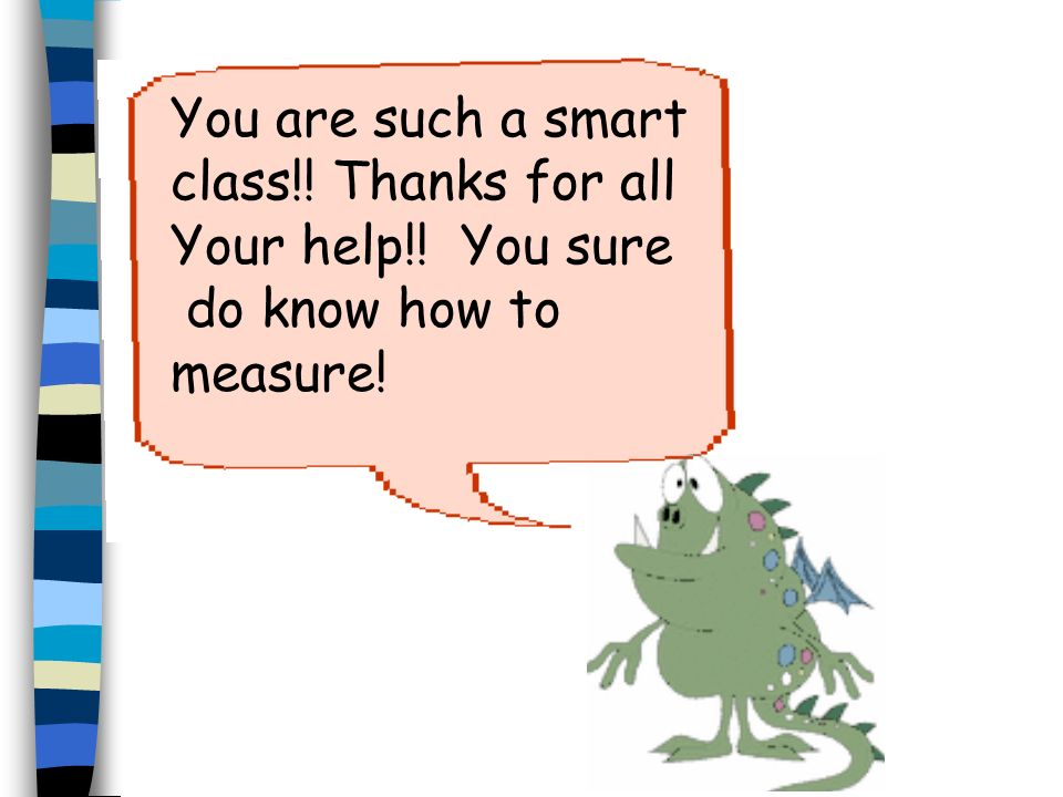 You are such a smart class!! Thanks for all Your help!! You sure do know how to measure!