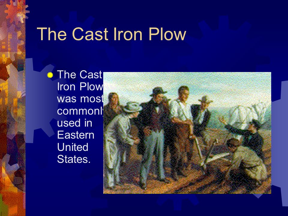The Cast Iron Plow The Cast Iron Plow was most commonly used in Eastern United States.