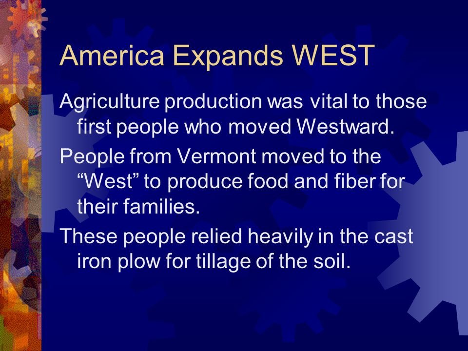 America Expands WEST Agriculture production was vital to those first people who moved Westward.