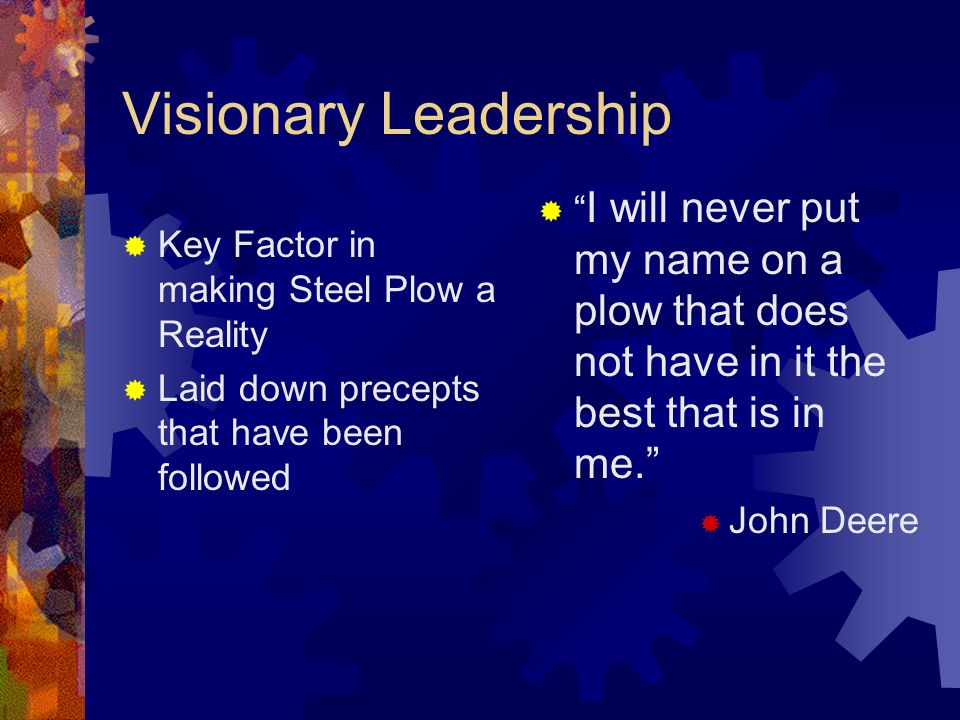 Visionary Leadership I will never put my name on a plow that does not have in it the best that is in me.