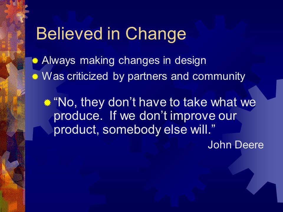 Believed in Change Always making changes in design. Was criticized by partners and community.