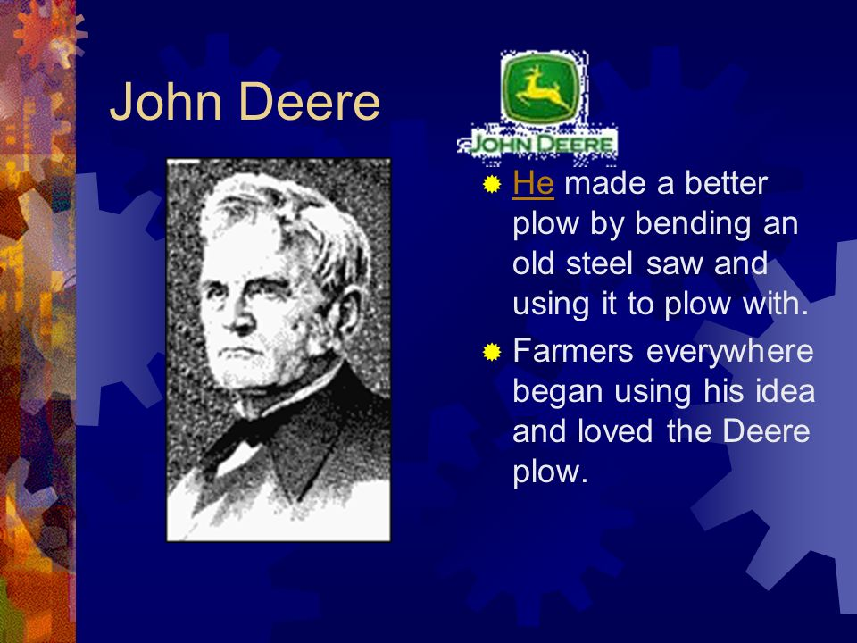 John Deere He made a better plow by bending an old steel saw and using it to plow with.