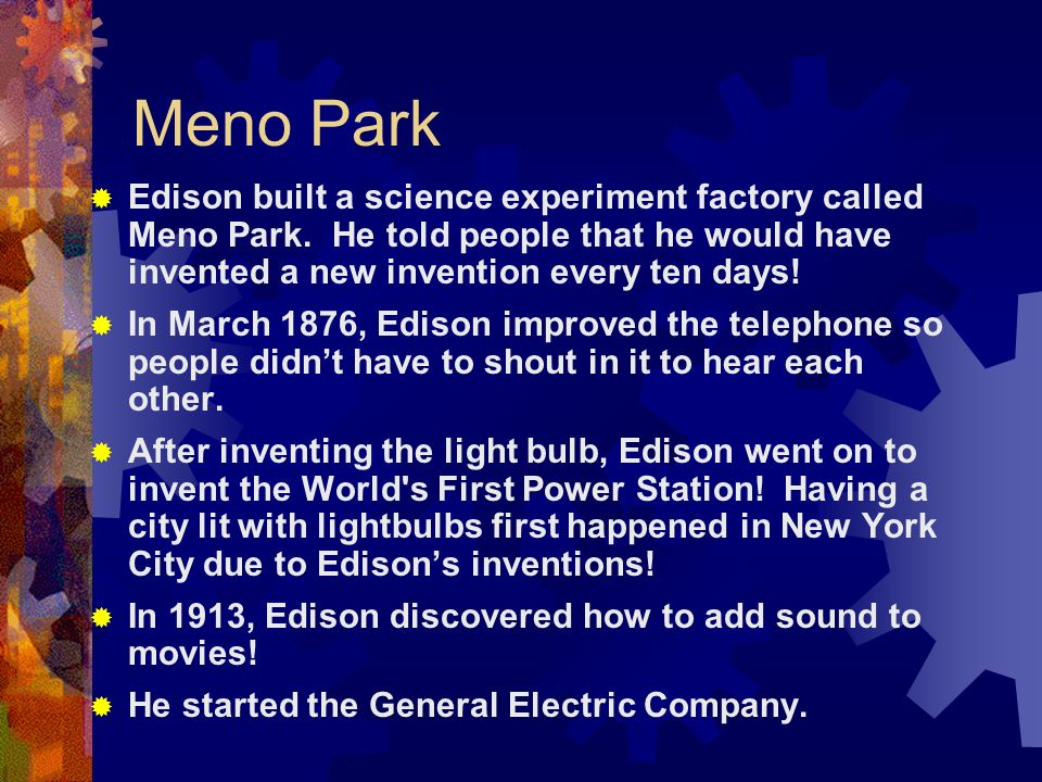 Meno Park Edison built a science experiment factory called Meno Park. He told people that he would have invented a new invention every ten days!