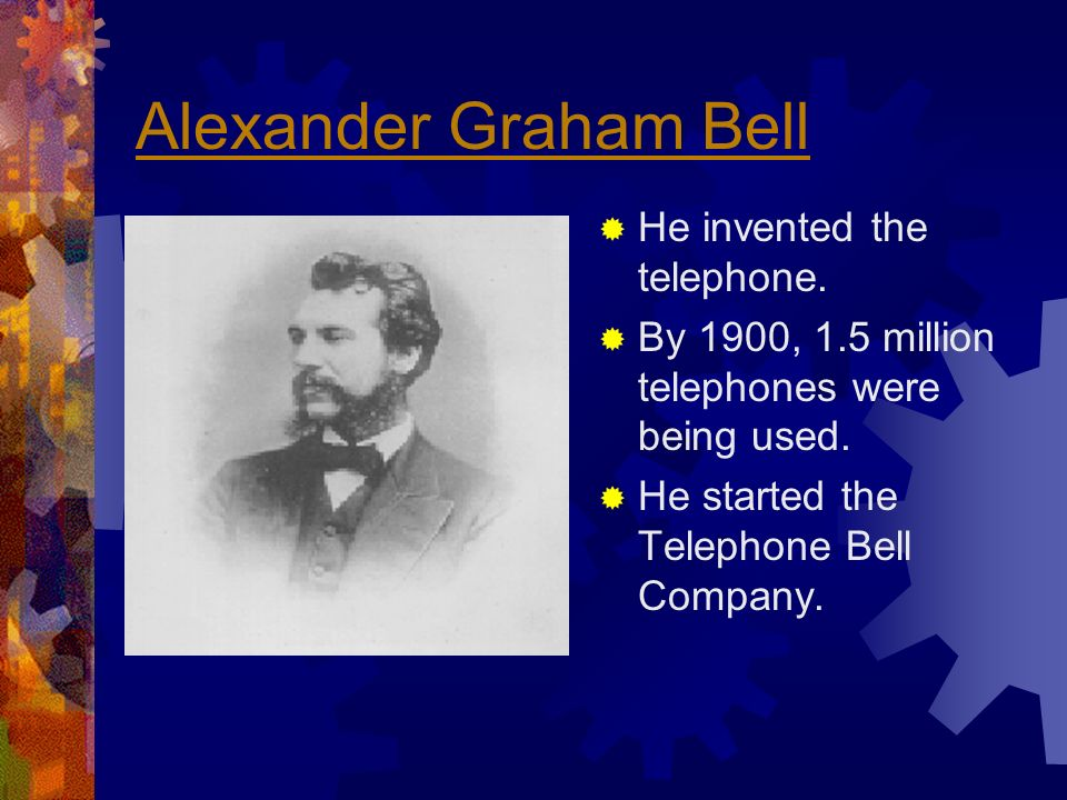 Alexander Graham Bell He invented the telephone.