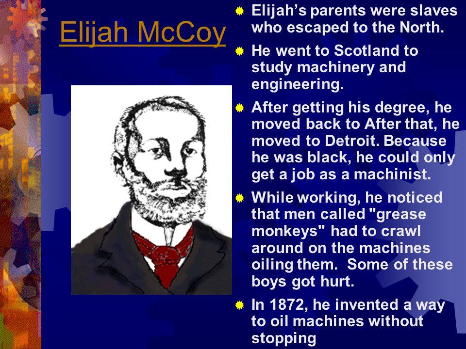 Elijah McCoy Elijah's parents were slaves who escaped to the North.