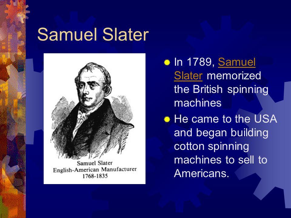 Samuel Slater In 1789, Samuel Slater memorized the British spinning machines.