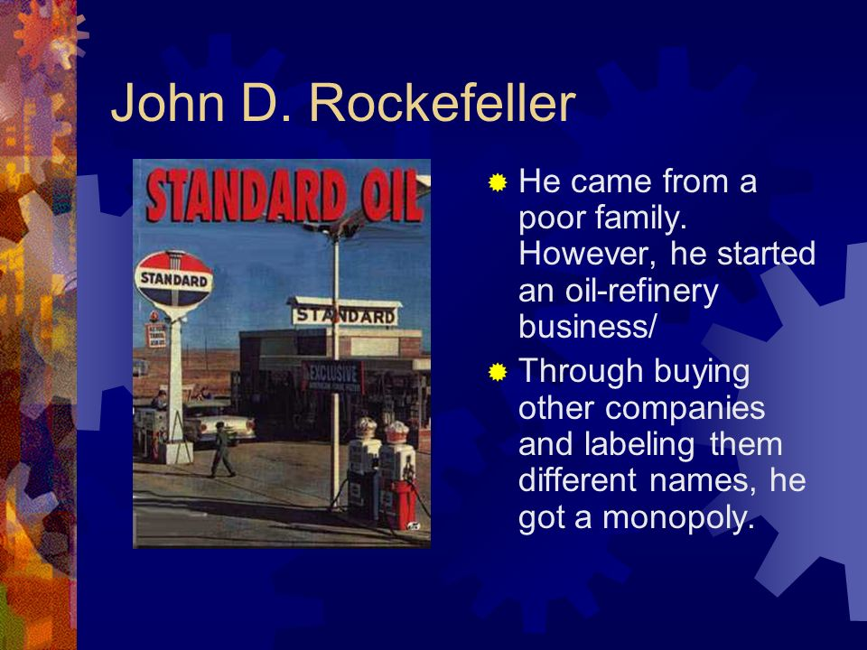John D. Rockefeller He came from a poor family. However, he started an oil-refinery business/