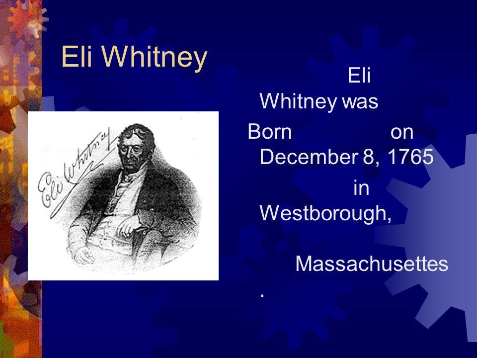 Eli Whitney Eli Whitney was Born on December 8, 1765
