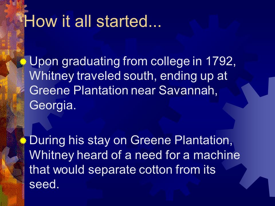 How it all started... Upon graduating from college in 1792, Whitney traveled south, ending up at Greene Plantation near Savannah, Georgia.