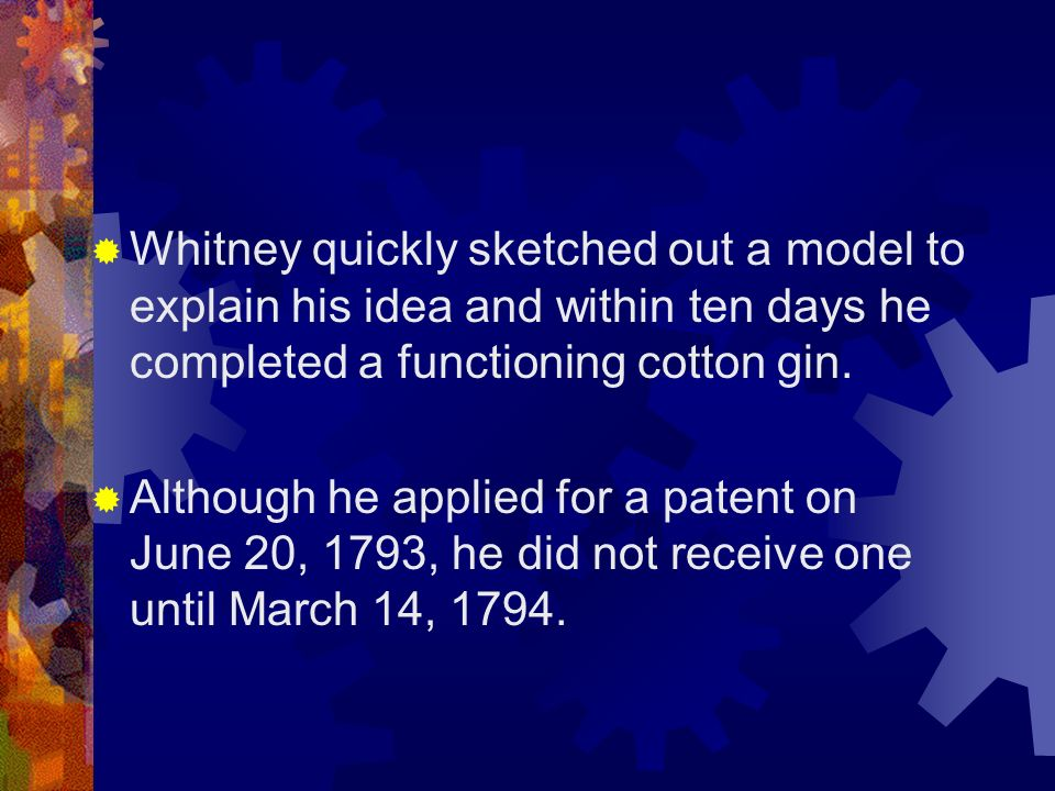 Whitney quickly sketched out a model to explain his idea and within ten days he completed a functioning cotton gin.