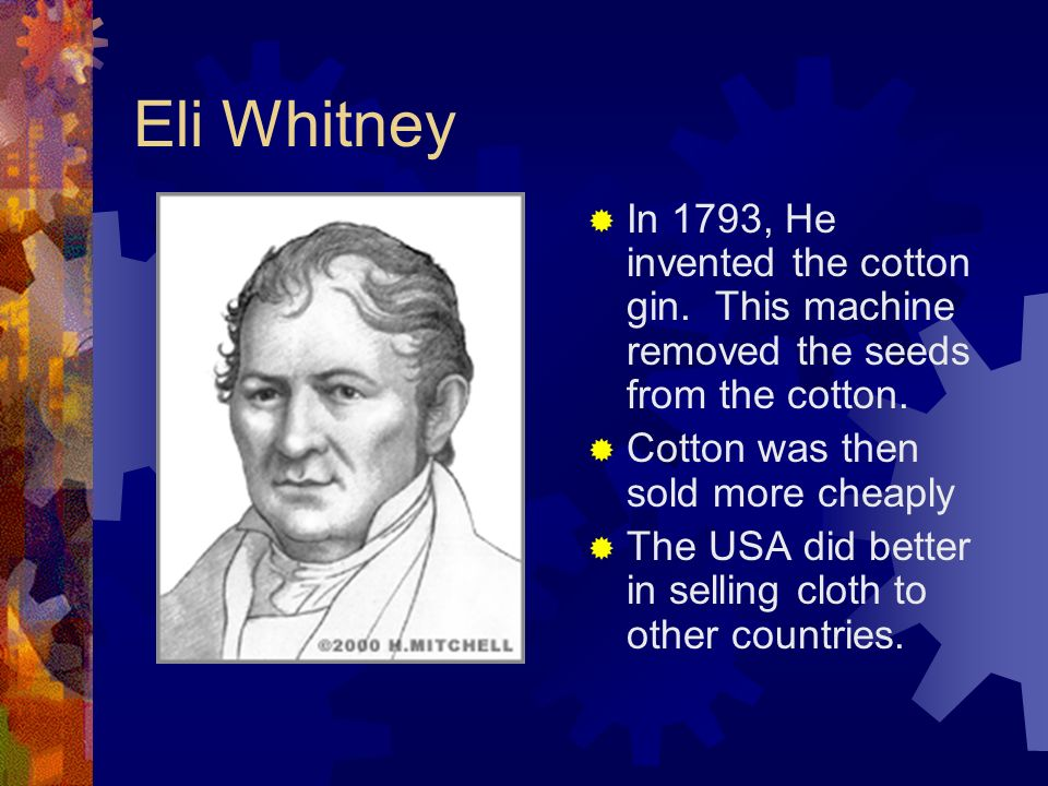 Eli Whitney In 1793, He invented the cotton gin. This machine removed the seeds from the cotton. Cotton was then sold more cheaply.