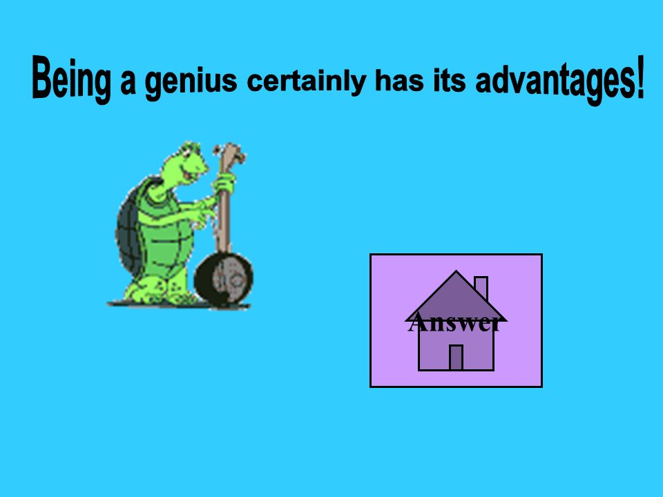 Being a genius certainly has its advantages!
