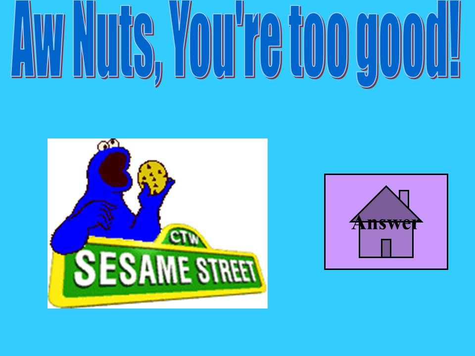 Aw Nuts, You re too good! Answer