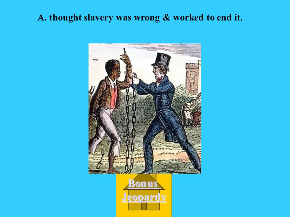 A. thought slavery was wrong & worked to end it.