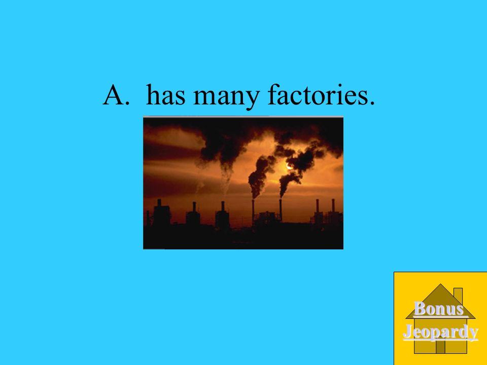 A. has many factories. Bonus Jeopardy