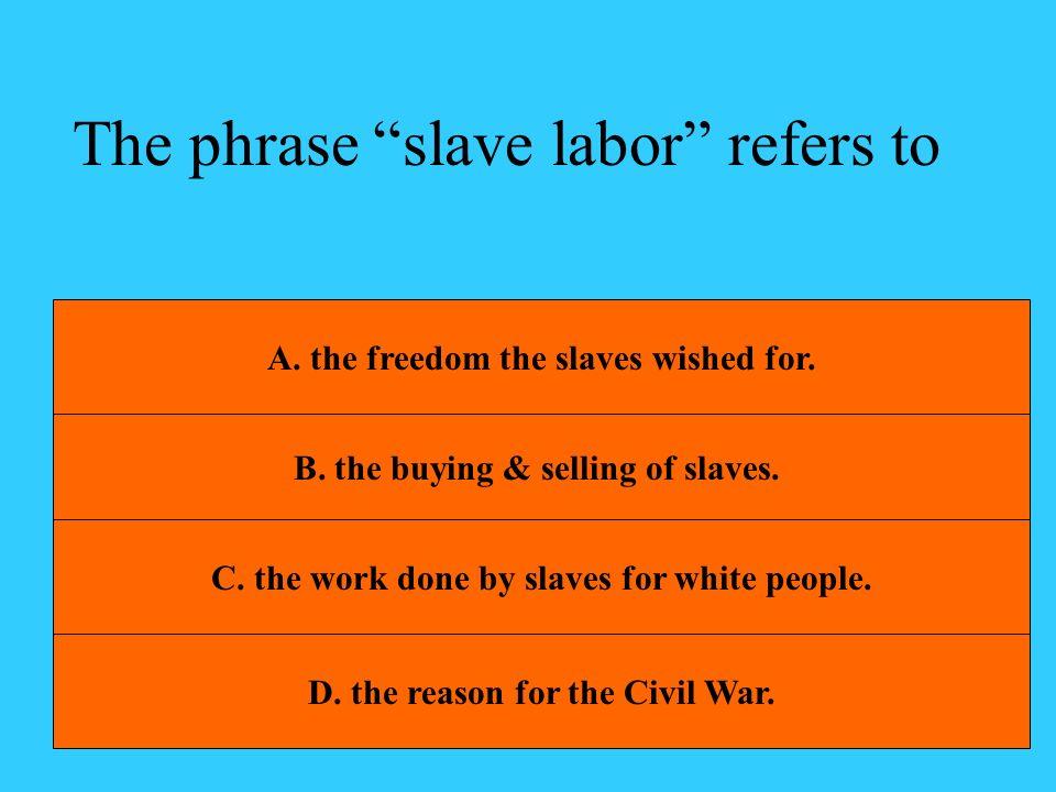 The phrase slave labor refers to