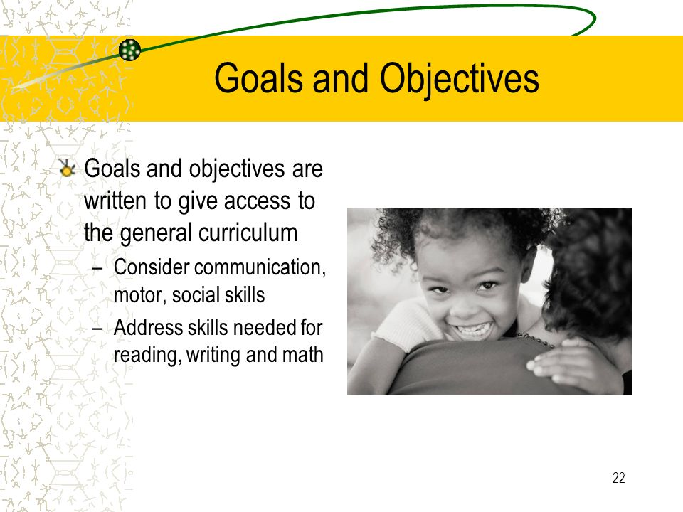 Goals and Objectives Goals and objectives are written to give access to the general curriculum. Consider communication, motor, social skills.