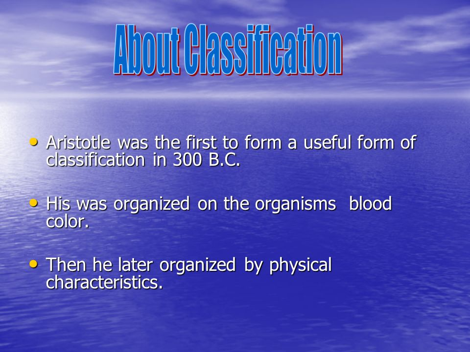 About Classification Aristotle was the first to form a useful form of classification in 300 B.C. His was organized on the organisms blood color.