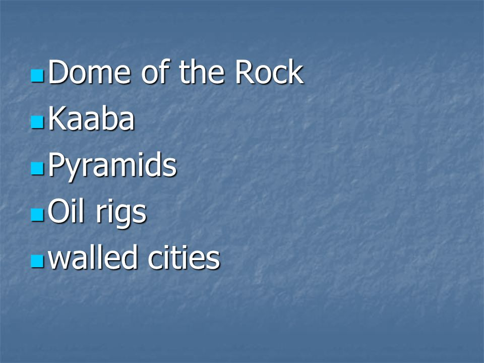 Dome of the Rock Kaaba Pyramids Oil rigs walled cities