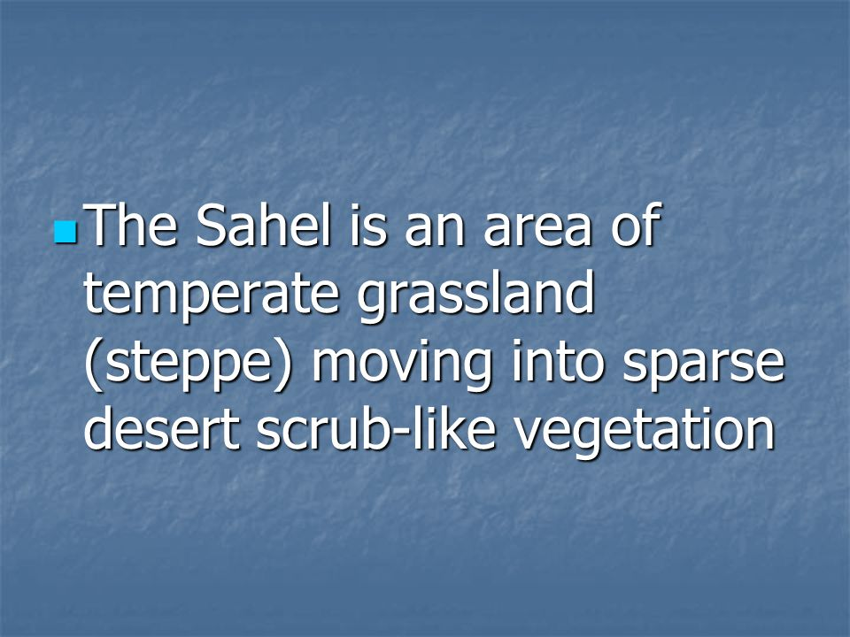 The Sahel is an area of temperate grassland (steppe) moving into sparse desert scrub-like vegetation