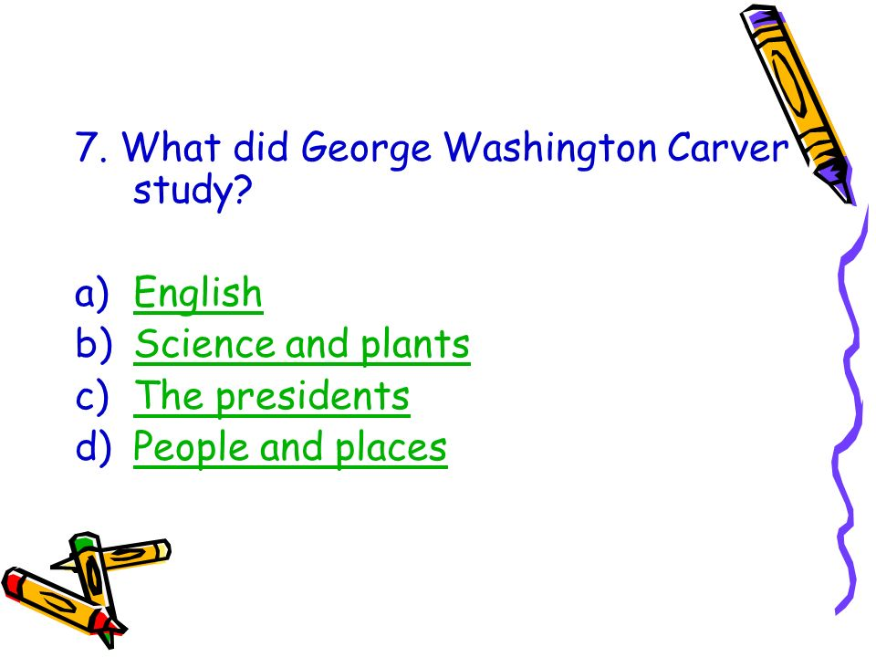 7. What did George Washington Carver study