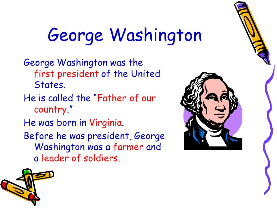 George Washington George Washington was the first president of the United States. He is called the Father of our country.