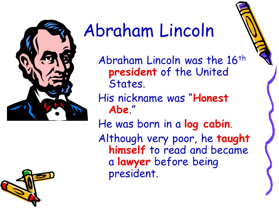 Abraham Lincoln Abraham Lincoln was the 16th president of the United States. His nickname was Honest Abe.