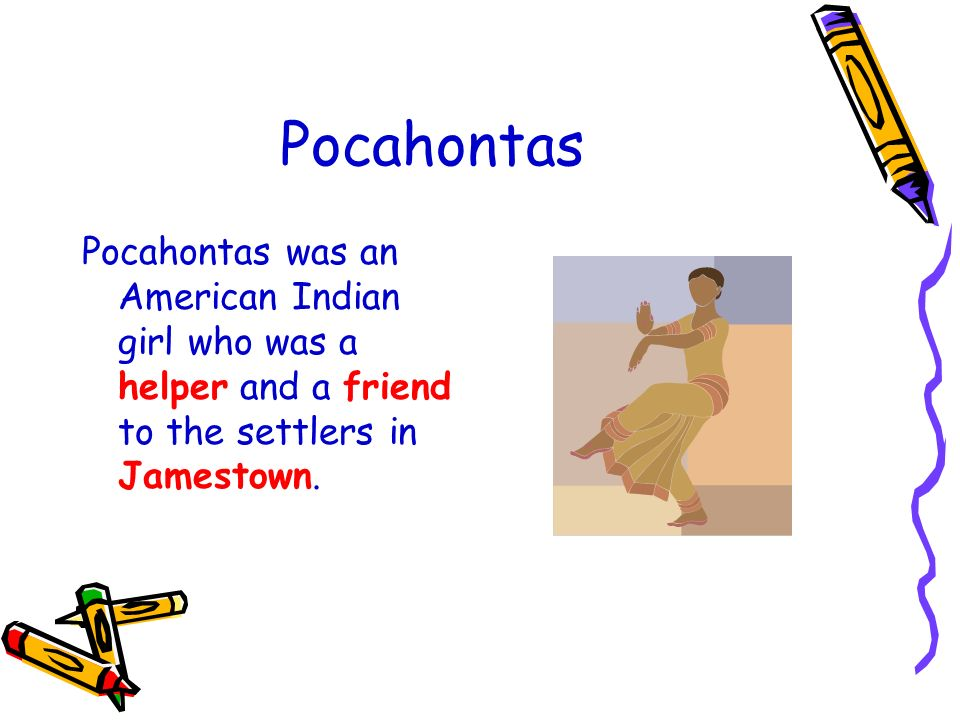 Pocahontas Pocahontas was an American Indian girl who was a helper and a friend to the settlers in Jamestown.