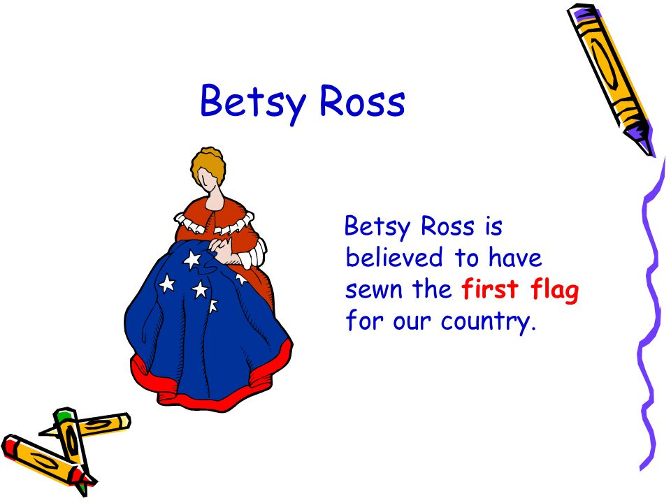Betsy Ross Betsy Ross is believed to have sewn the first flag for our country.