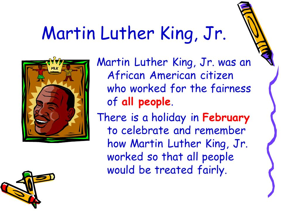 Martin Luther King, Jr. Martin Luther King, Jr. was an African American citizen who worked for the fairness of all people.