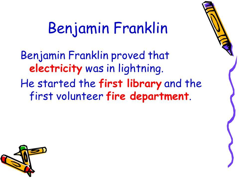 Benjamin Franklin Benjamin Franklin proved that electricity was in lightning.