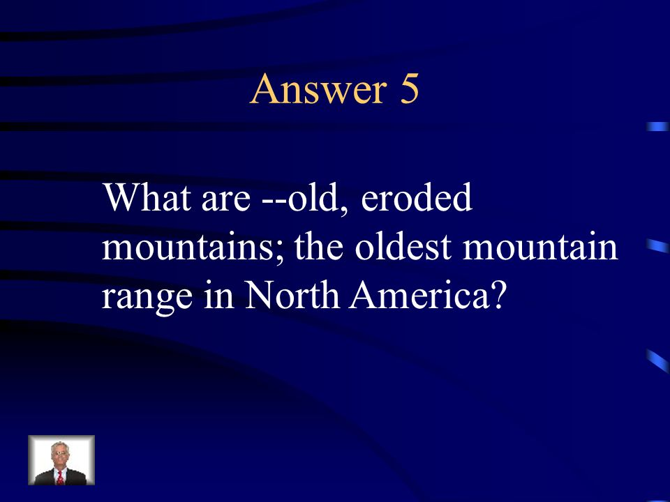 Answer 5 What are --old, eroded mountains; the oldest mountain range in North America