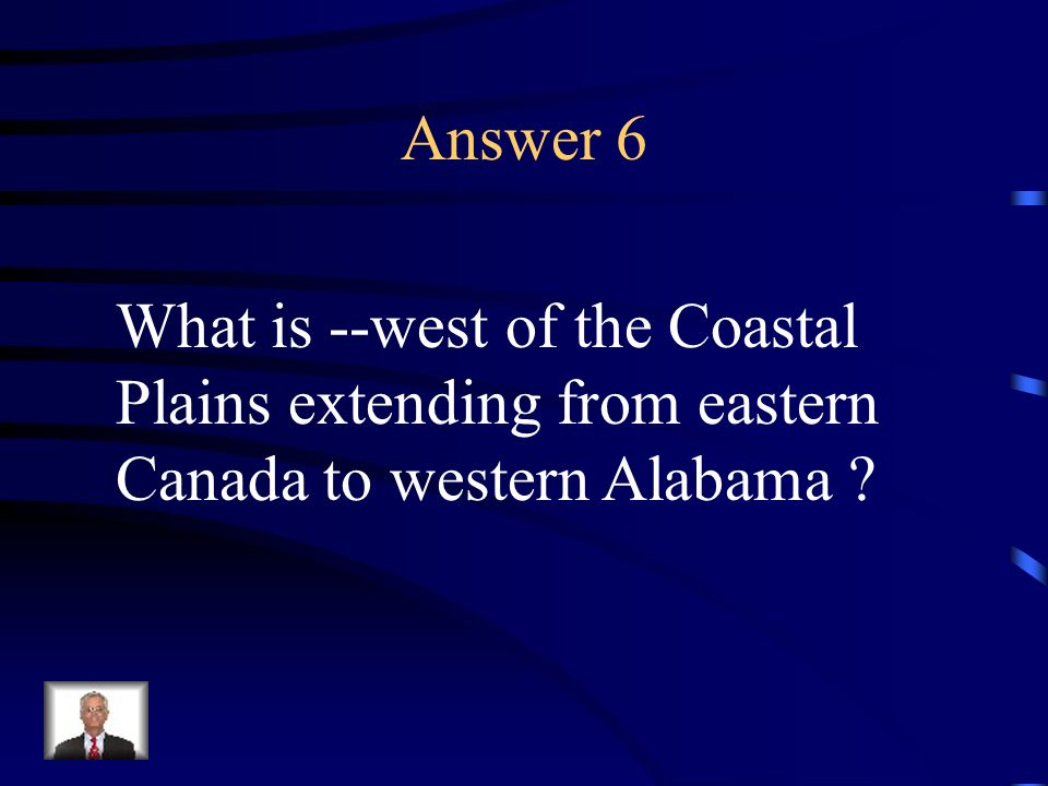 Answer 6 What is --west of the Coastal Plains extending from eastern Canada to western Alabama