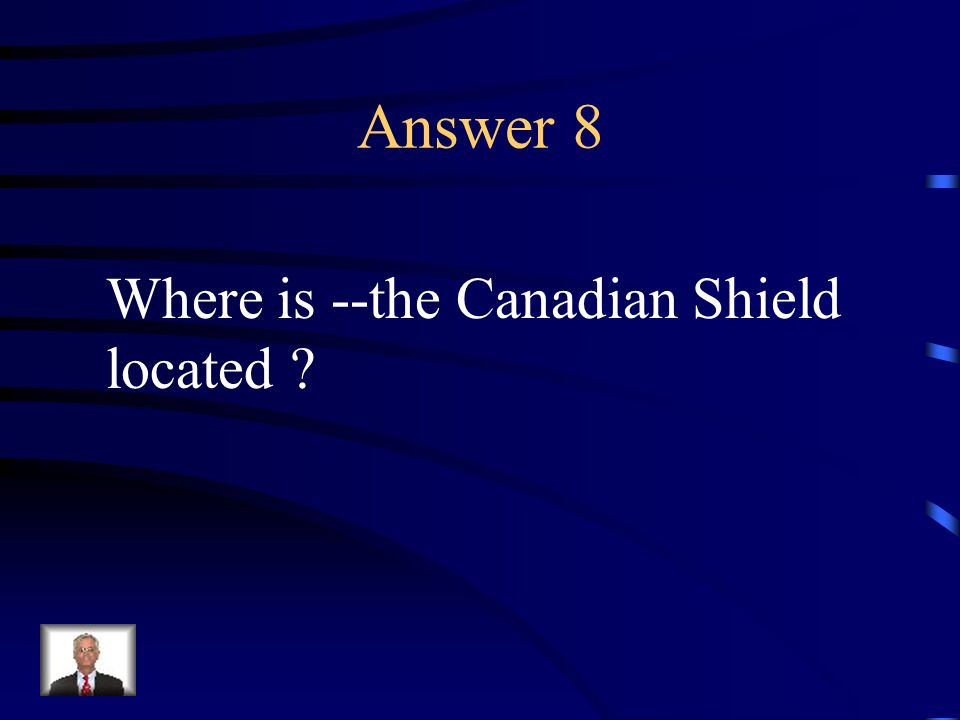 Answer 8 Where is --the Canadian Shield located