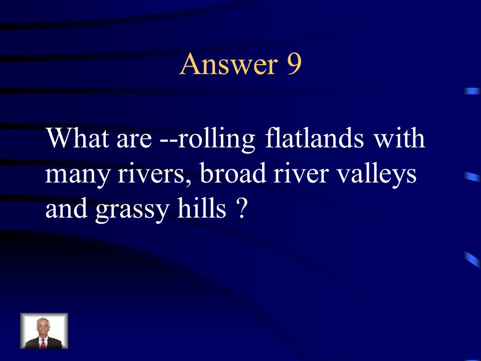 Answer 9 What are --rolling flatlands with